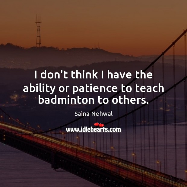 I don't think I have the ability or patience to teach badminton to others. Image