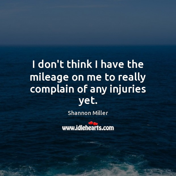 I don't think I have the mileage on me to really complain of any injuries yet. Complain Quotes Image