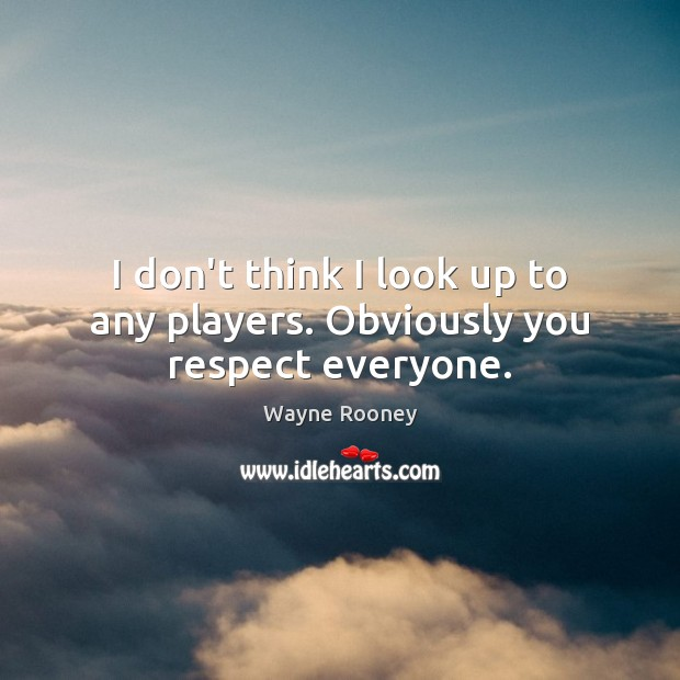 I don't think I look up to any players. Obviously you respect everyone. Wayne Rooney Picture Quote