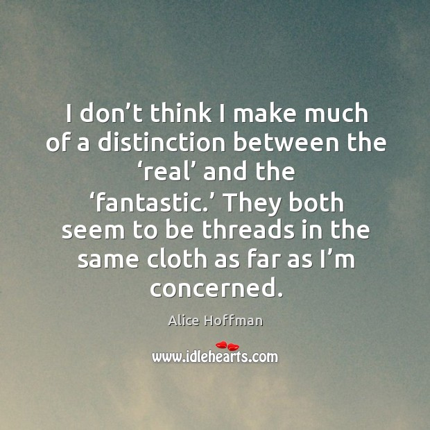 I don't think I make much of a distinction between the 'real' and the 'fantastic.' Image