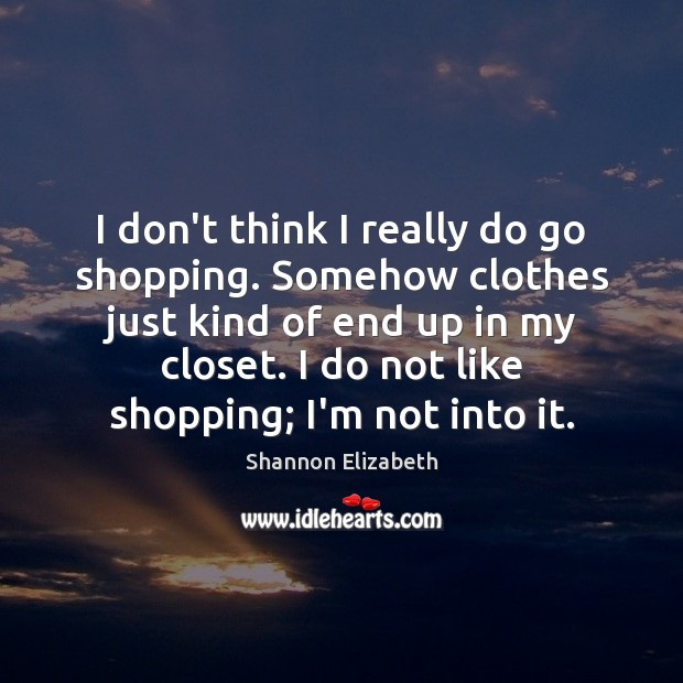 I don't think I really do go shopping. Somehow clothes just kind Shannon Elizabeth Picture Quote