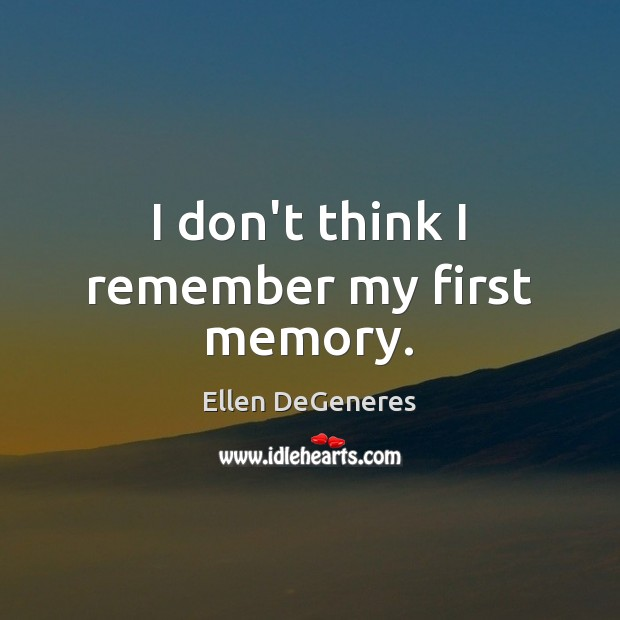 I don't think I remember my first memory. Ellen DeGeneres Picture Quote