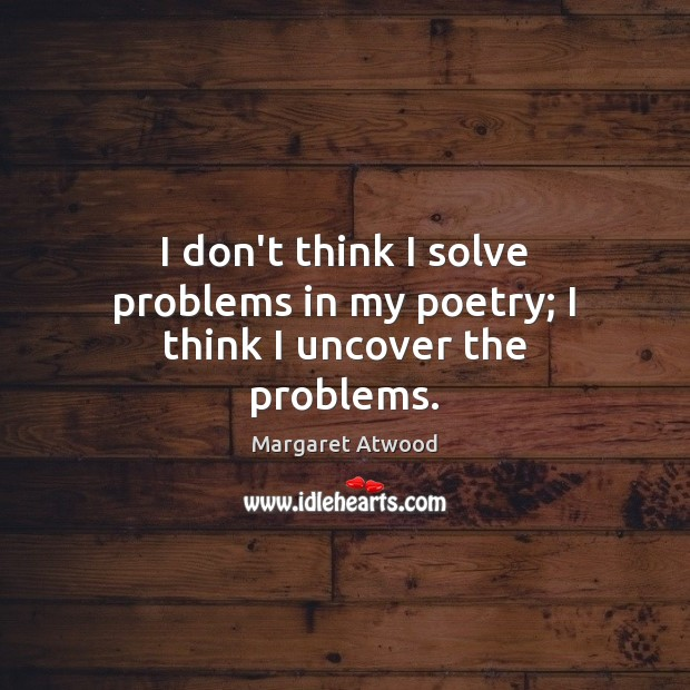 I don't think I solve problems in my poetry; I think I uncover the problems. Margaret Atwood Picture Quote
