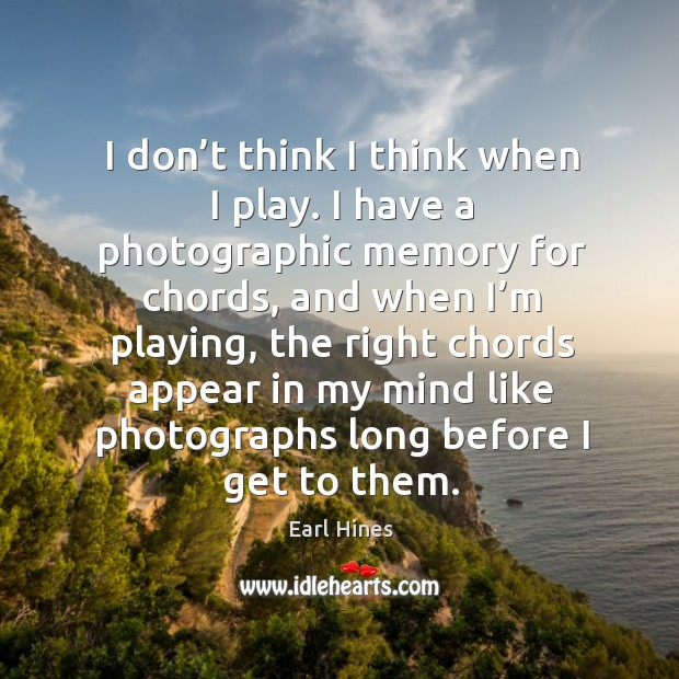 I don't think I think when I play. I have a photographic memory for chords, and when I'm playing Earl Hines Picture Quote