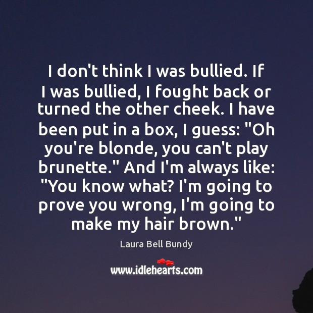 I don't think I was bullied. If I was bullied, I fought Image