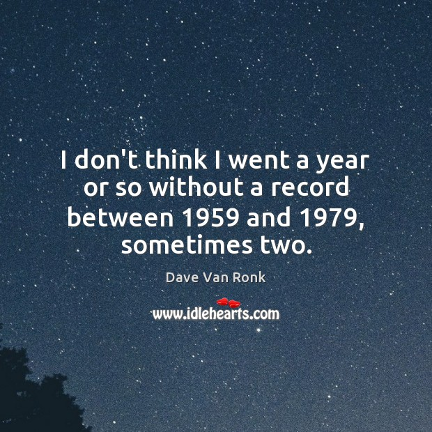 I don't think I went a year or so without a record between 1959 and 1979, sometimes two. Image