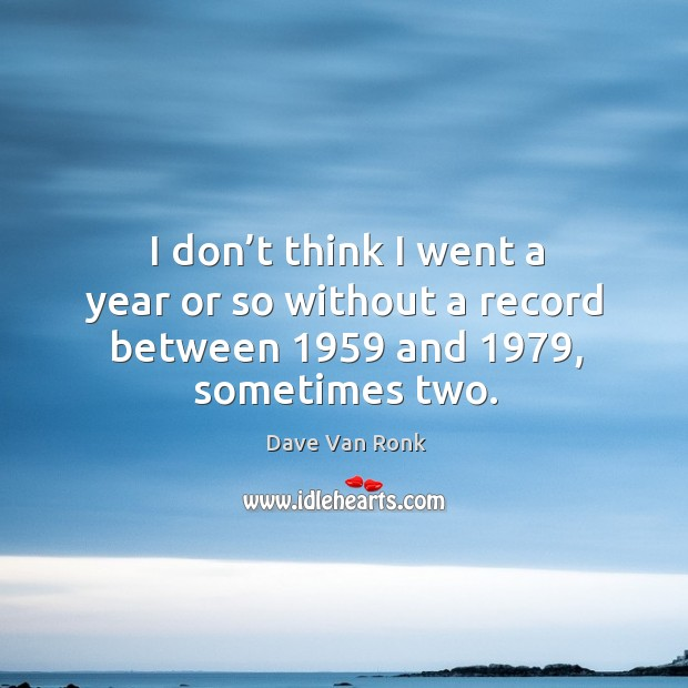 I don't think I went a year or so without a record between 1959 and 1979, sometimes two. Dave Van Ronk Picture Quote