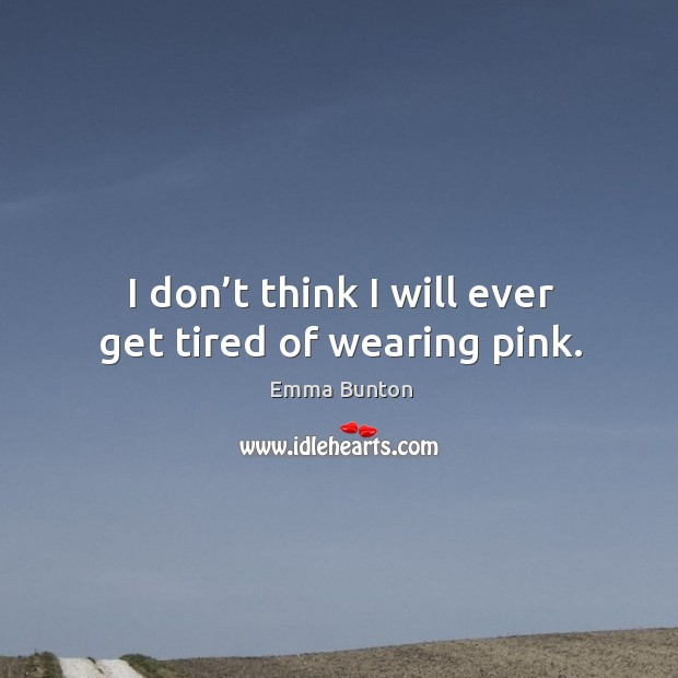 I don't think I will ever get tired of wearing pink. Emma Bunton Picture Quote