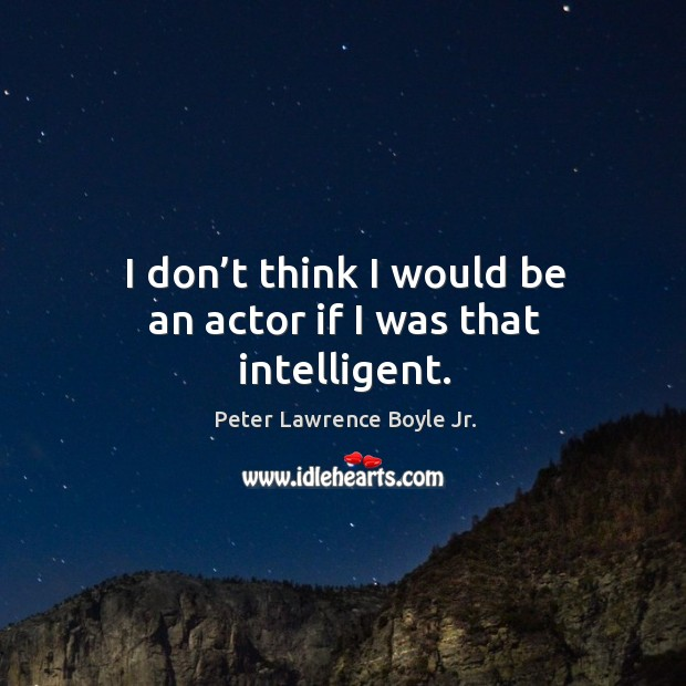 I don't think I would be an actor if I was that intelligent. Peter Lawrence Boyle Jr. Picture Quote