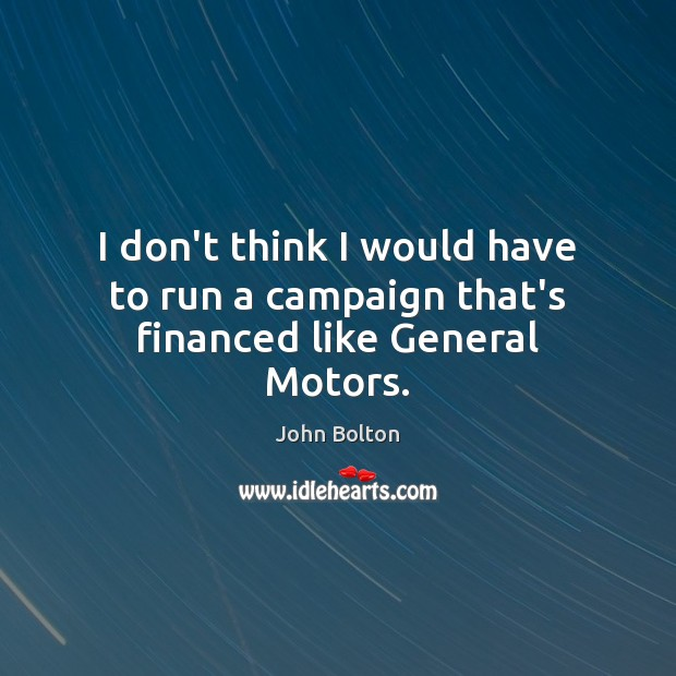 I don't think I would have to run a campaign that's financed like General Motors. John Bolton Picture Quote