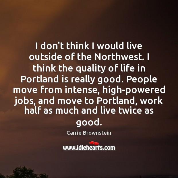 I don't think I would live outside of the Northwest. I think Image