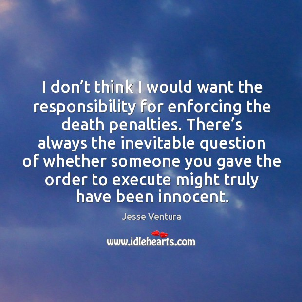 I don't think I would want the responsibility for enforcing the death penalties. Image