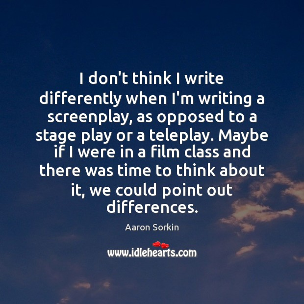 I don't think I write differently when I'm writing a screenplay, as Image