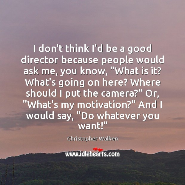 Image, I don't think I'd be a good director because people would ask