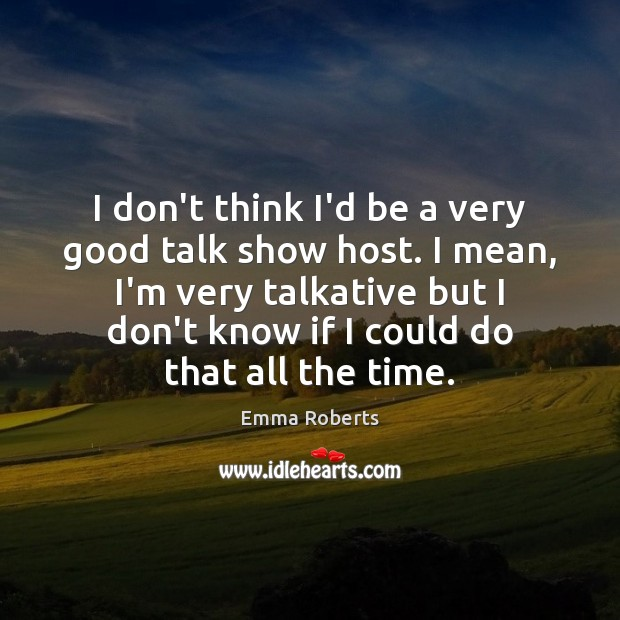 I don't think I'd be a very good talk show host. I Emma Roberts Picture Quote