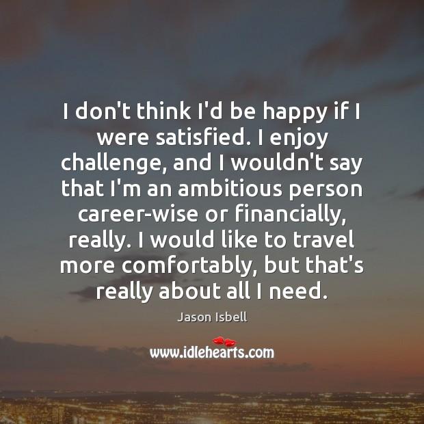 Image, I don't think I'd be happy if I were satisfied. I enjoy