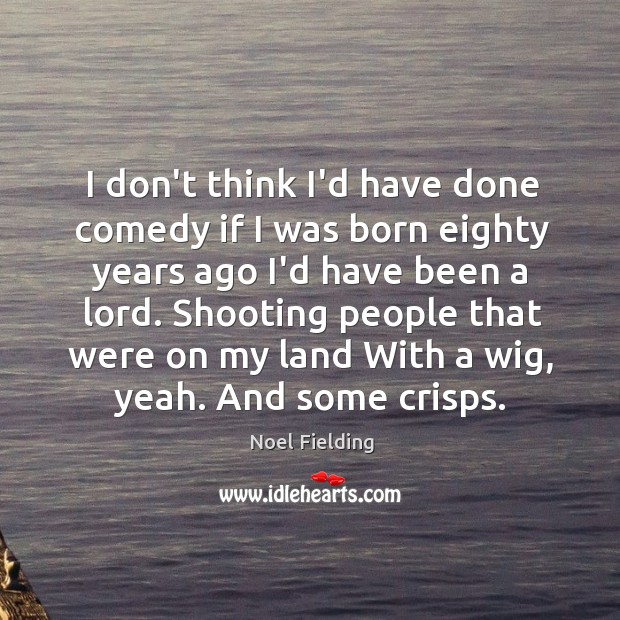 I don't think I'd have done comedy if I was born eighty Image