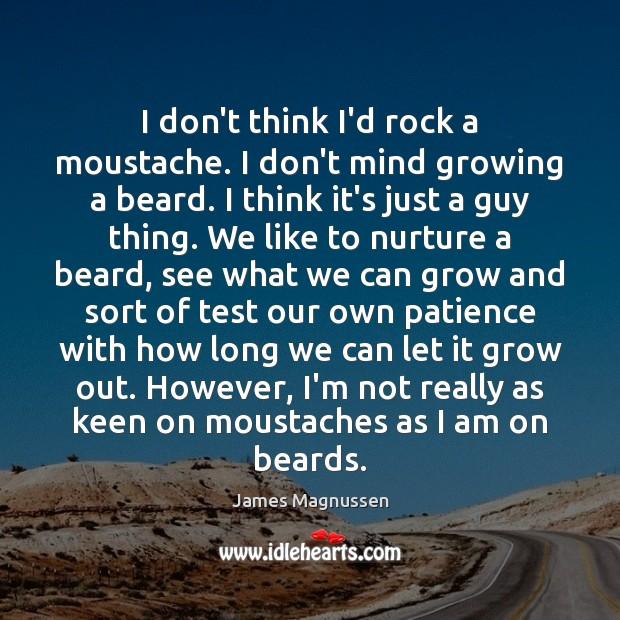 I don't think I'd rock a moustache. I don't mind growing a Image