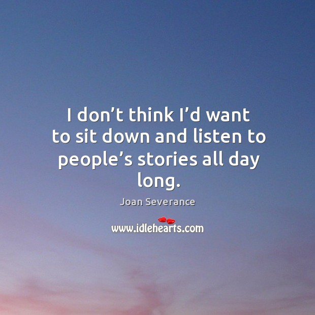 I don't think I'd want to sit down and listen to people's stories all day long. Image