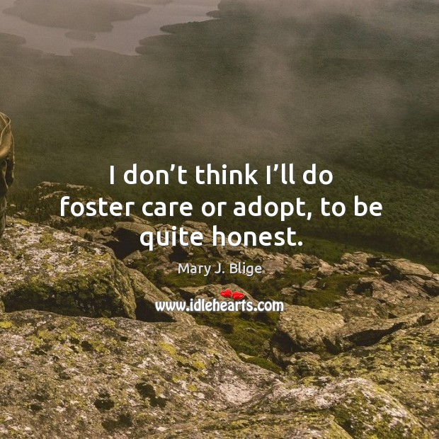 I don't think I'll do foster care or adopt, to be quite honest. Image