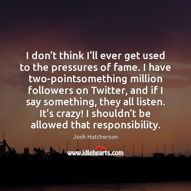 I don't think I'll ever get used to the pressures of fame. Josh Hutcherson Picture Quote