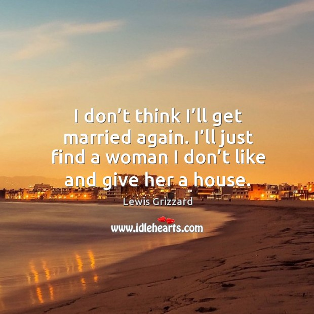 I don't think I'll get married again. I'll just find a woman I don't like and give her a house. Image