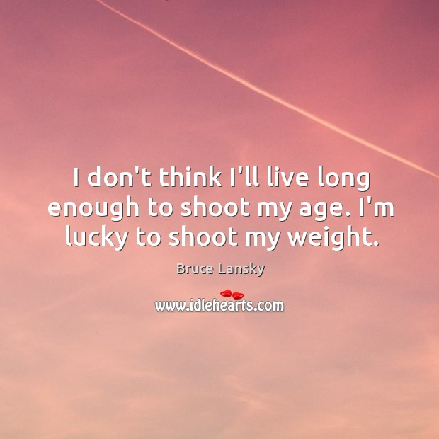 I don't think I'll live long enough to shoot my age. I'm lucky to shoot my weight. Image