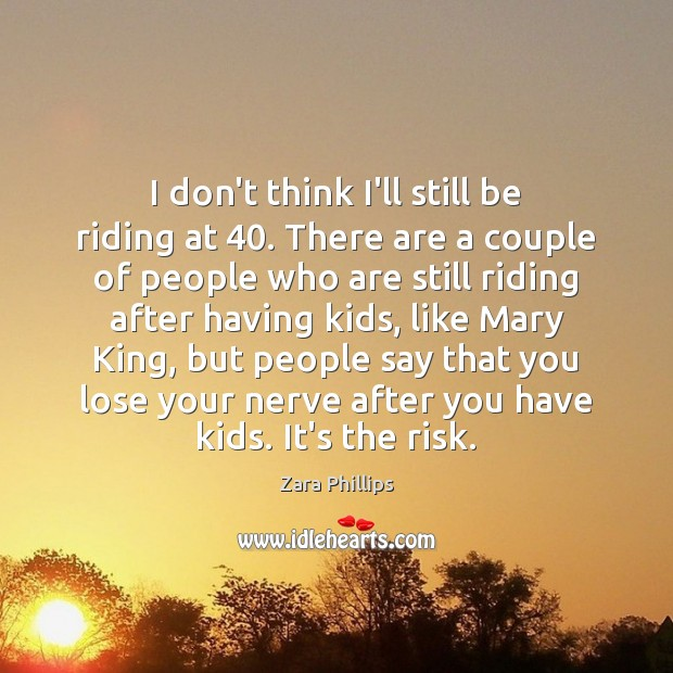 I don't think I'll still be riding at 40. There are a couple Image
