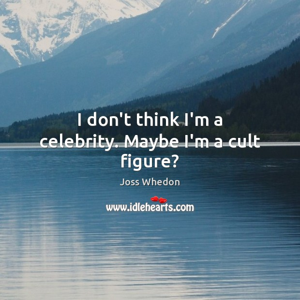 I don't think I'm a celebrity. Maybe I'm a cult figure? Joss Whedon Picture Quote