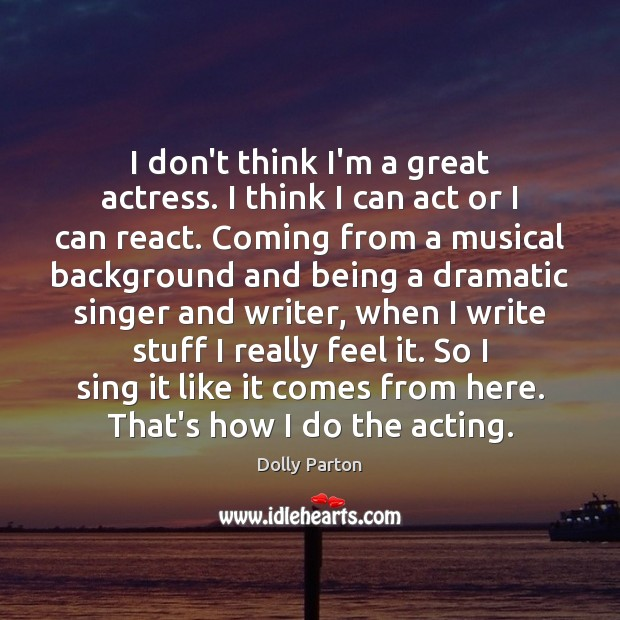 I don't think I'm a great actress. I think I can act Image