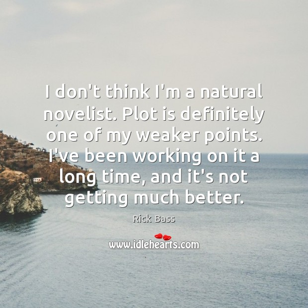 I don't think I'm a natural novelist. Plot is definitely one of Rick Bass Picture Quote