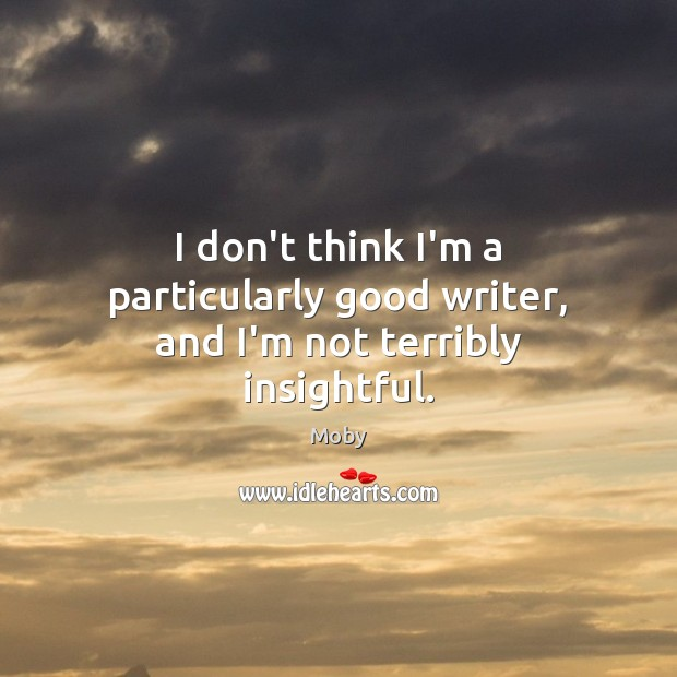 I don't think I'm a particularly good writer, and I'm not terribly insightful. Image