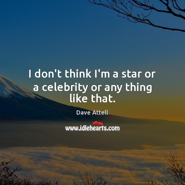 I don't think I'm a star or a celebrity or any thing like that. Dave Attell Picture Quote
