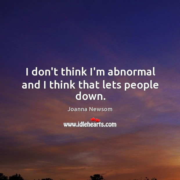 I don't think I'm abnormal and I think that lets people down. Joanna Newsom Picture Quote