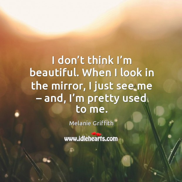 I don't think I'm beautiful. When I look in the mirror, I just see me – and, I'm pretty used to me. Image