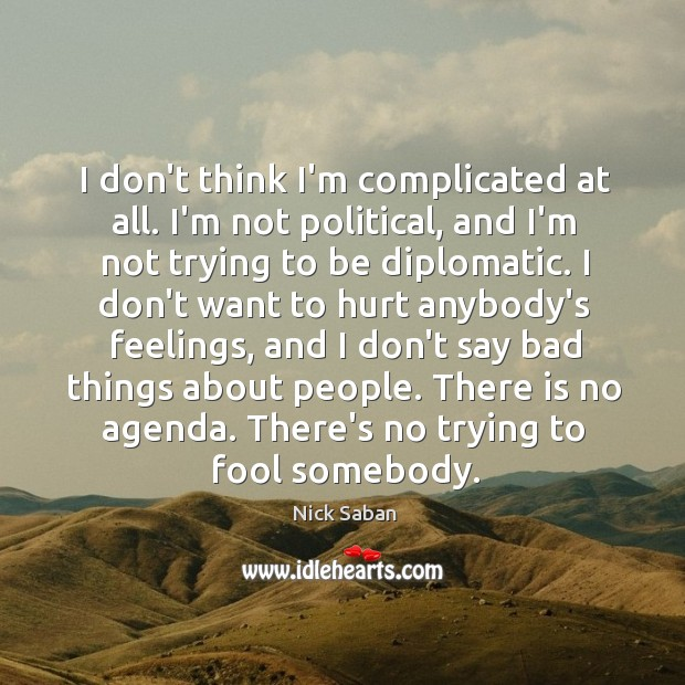 I don't think I'm complicated at all. I'm not political, and I'm Image