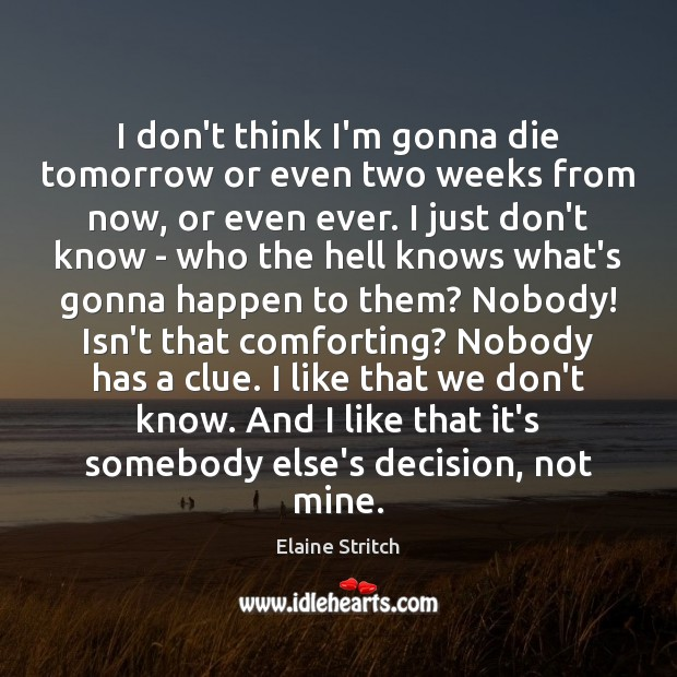 I don't think I'm gonna die tomorrow or even two weeks from Elaine Stritch Picture Quote