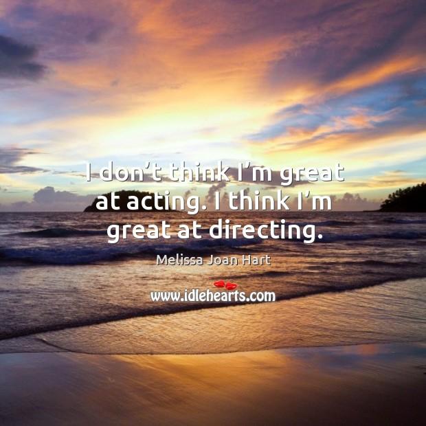 I don't think I'm great at acting. I think I'm great at directing. Image