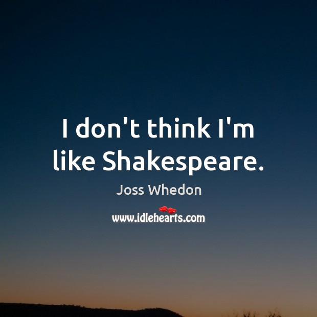 Image, I don't think I'm like Shakespeare.
