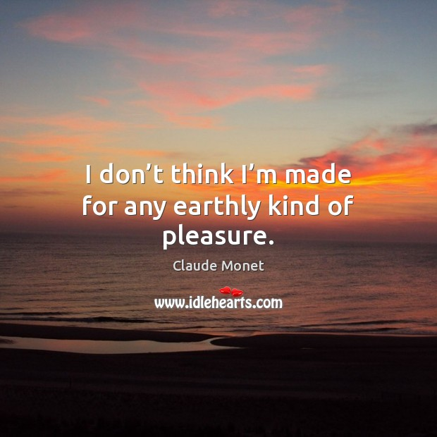 I don't think I'm made for any earthly kind of pleasure. Claude Monet Picture Quote