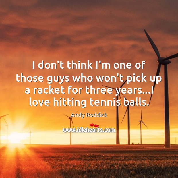 I don't think I'm one of those guys who won't pick up Andy Roddick Picture Quote