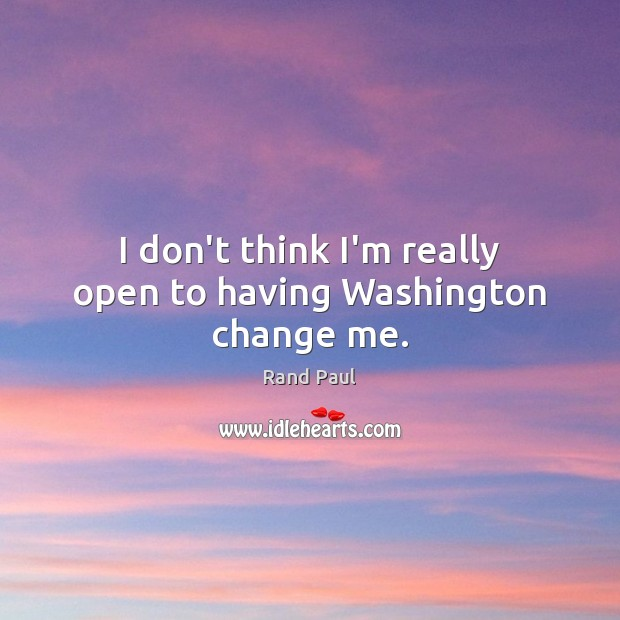 I don't think I'm really open to having Washington change me. Rand Paul Picture Quote