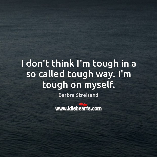 Image, I don't think I'm tough in a so called tough way. I'm tough on myself.