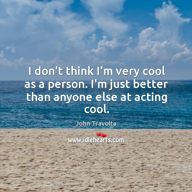 Image, I don't think I'm very cool as a person. I'm just better than anyone else at acting cool.
