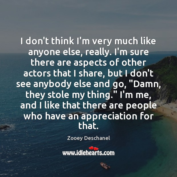 I don't think I'm very much like anyone else, really. I'm sure Zooey Deschanel Picture Quote