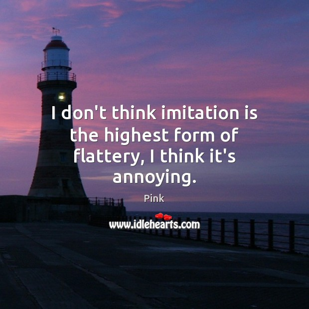 I don't think imitation is the highest form of flattery, I think it's annoying. Pink Picture Quote