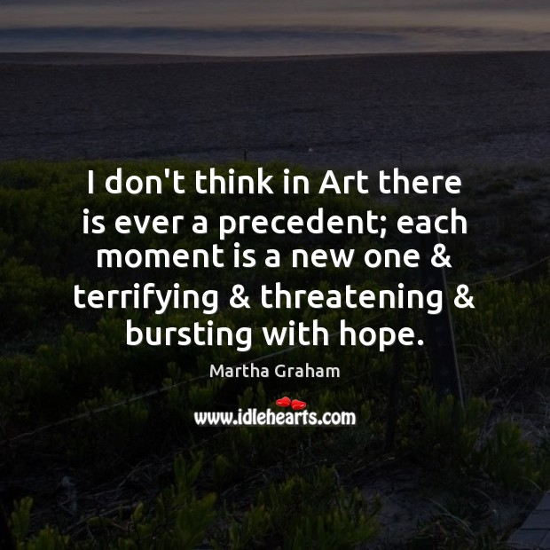 I don't think in Art there is ever a precedent; each moment Martha Graham Picture Quote
