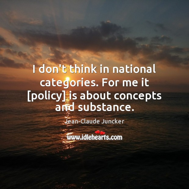 I don't think in national categories. For me it [policy] is about concepts and substance. Image