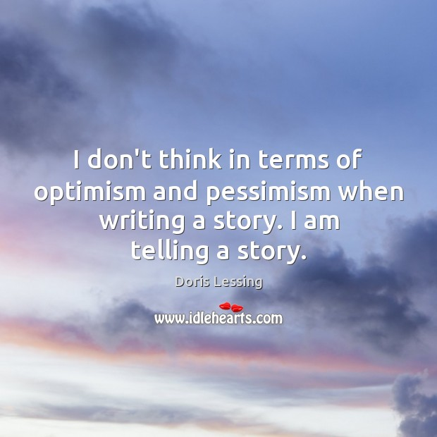 I don't think in terms of optimism and pessimism when writing a Doris Lessing Picture Quote