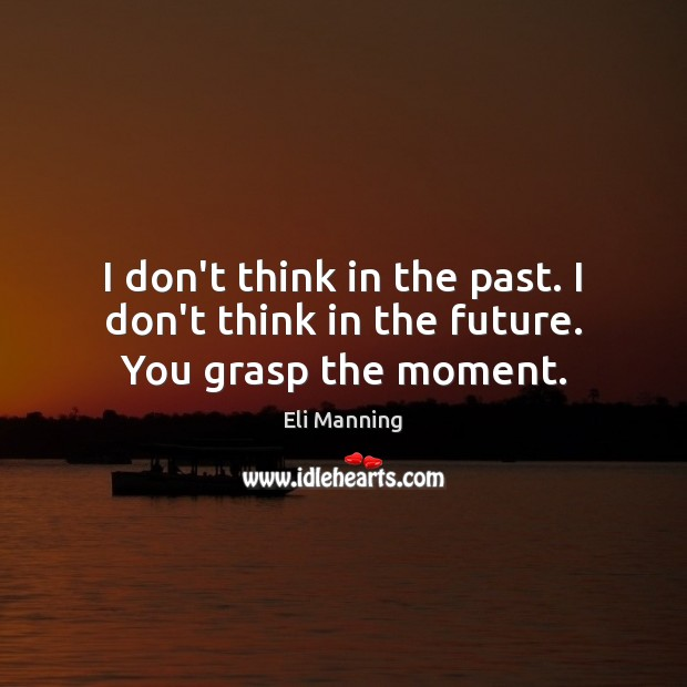 I don't think in the past. I don't think in the future. You grasp the moment. Eli Manning Picture Quote